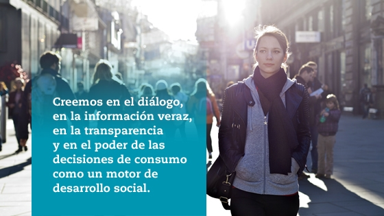 Creemos en el diálogo, en la información veraz,en la transparencia y en el poder de las decisiones de consumo